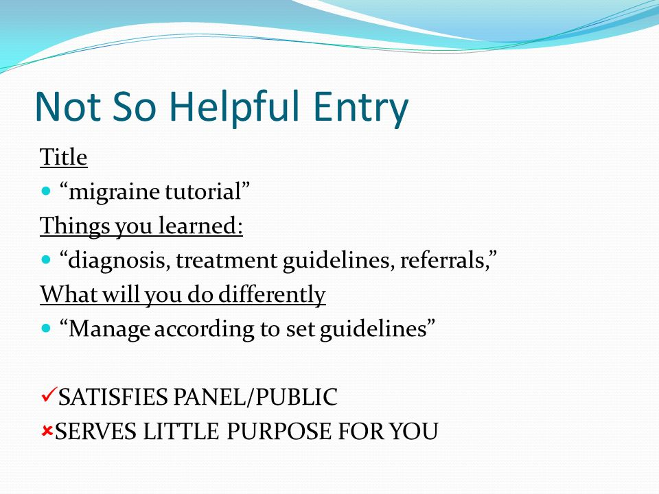 Not So Helpful Entry Title migraine tutorial Things you learned: diagnosis, treatment guidelines, referrals, What will you do differently Manage accor