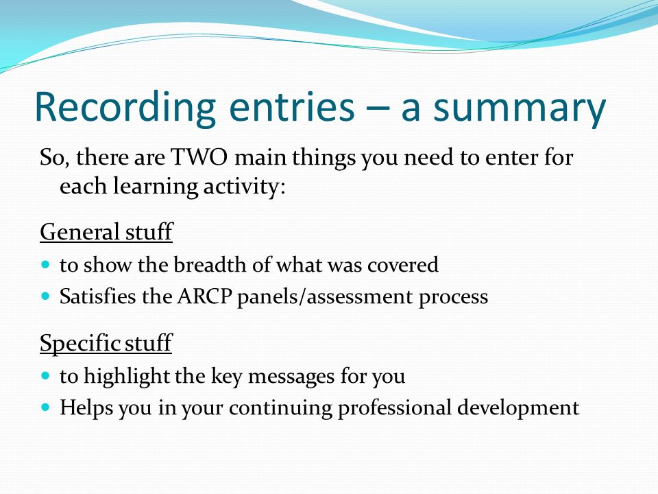 Recording entries – a summary So, there are TWO main things you need to enter for each learning activity: General stuff to show the breadth of what wa