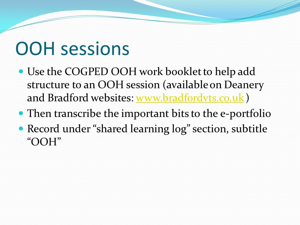 OOH sessions Use the COGPED OOH work booklet to help add structure to an OOH session (available on Deanery and Bradford websites: www.bradfordvts.co.u