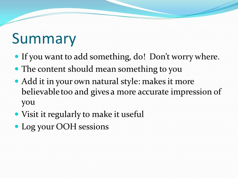 Summary If you want to add something, do! Dont worry where. The content should mean something to you Add it in your own natural style: makes it more b