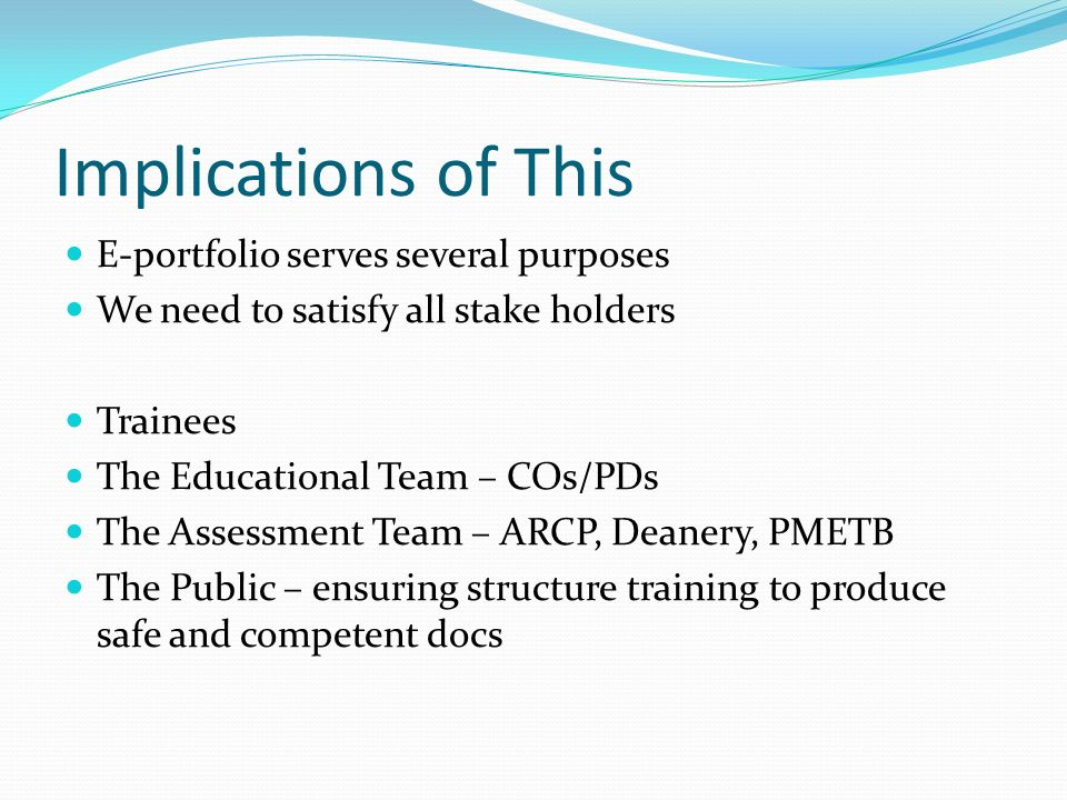 Implications of This E-portfolio serves several purposes We need to satisfy all stake holders Trainees The Educational Team – COs/PDs The Assessment T