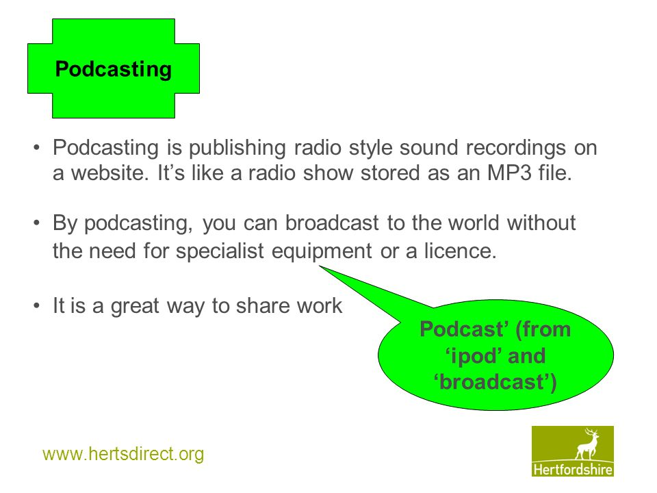 www.hertsdirect.org Podcasting is publishing radio style sound recordings on a website. Its like a radio show stored as an MP3 file. By podcasting, yo