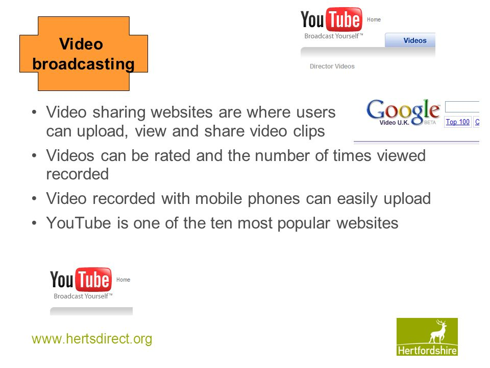 www.hertsdirect.org Video broadcasting Video sharing websites are where users can upload, view and share video clips Videos can be rated and the numbe