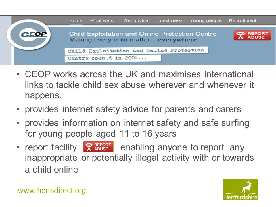 www.hertsdirect.org CEOP works across the UK and maximises international links to tackle child sex abuse wherever and whenever it happens.