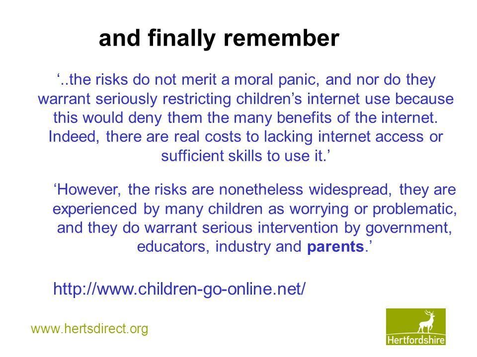 and finally remember..the risks do not merit a moral panic, and nor do they warrant seriously restricting childrens internet use because this would deny them the many benefits of the internet.