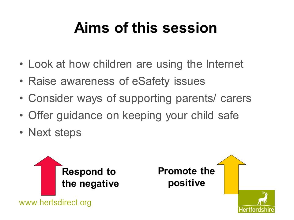 www.hertsdirect.org Aims of this session Look at how children are using the Internet Raise awareness of eSafety issues Consider ways of supporting parents/ carers Offer guidance on keeping your child safe Next steps Respond to the negative Promote the positive