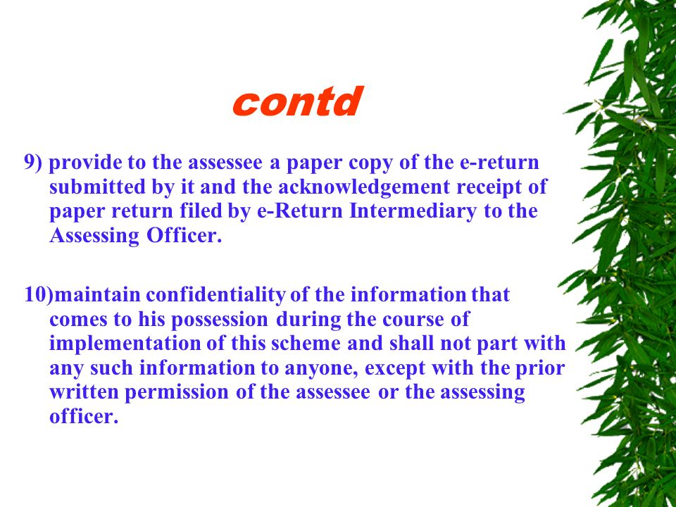 contd 5) ensure accuracy of the data entry while transcribing the return of income and during its transmission; 6) ensure that the electronic portion of the return of income is transmitted on or before the due date for filing the return of income; 7) ensure that the paper return is filed with the assessing officer having jurisdiction over the concerned assessee; 8) retain for a period of one year from the end of the relevant assessment year the electronic data of the return of income and the information relating to the provisional receipts issued in respect of the returns filed through it;