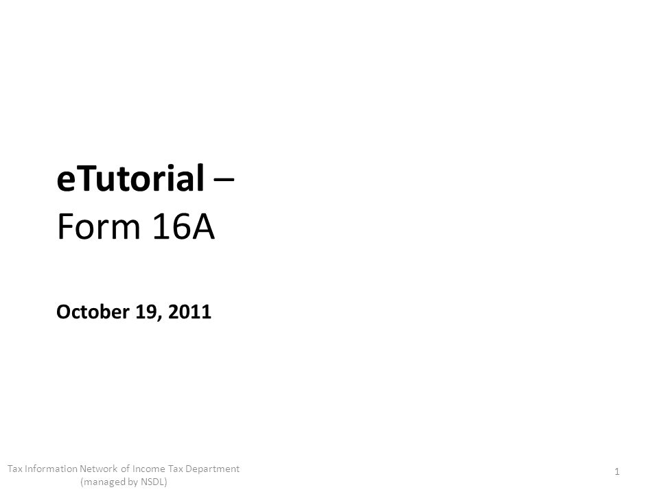eTutorial – Form 16A October 19, 2011 1 Tax Information Network of Income Tax Department (managed by NSDL)