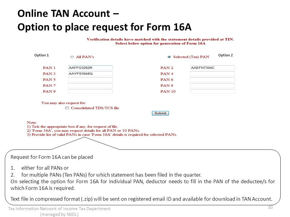 10 Tax Information Network of Income Tax Department (managed by NSDL) Online TAN Account – Option to place request for Form 16A Option 1 Request for Form 16A can be placed 1.either for all PANs or 2.for multiple PANs (Ten PANs) for which statement has been filed in the quarter.