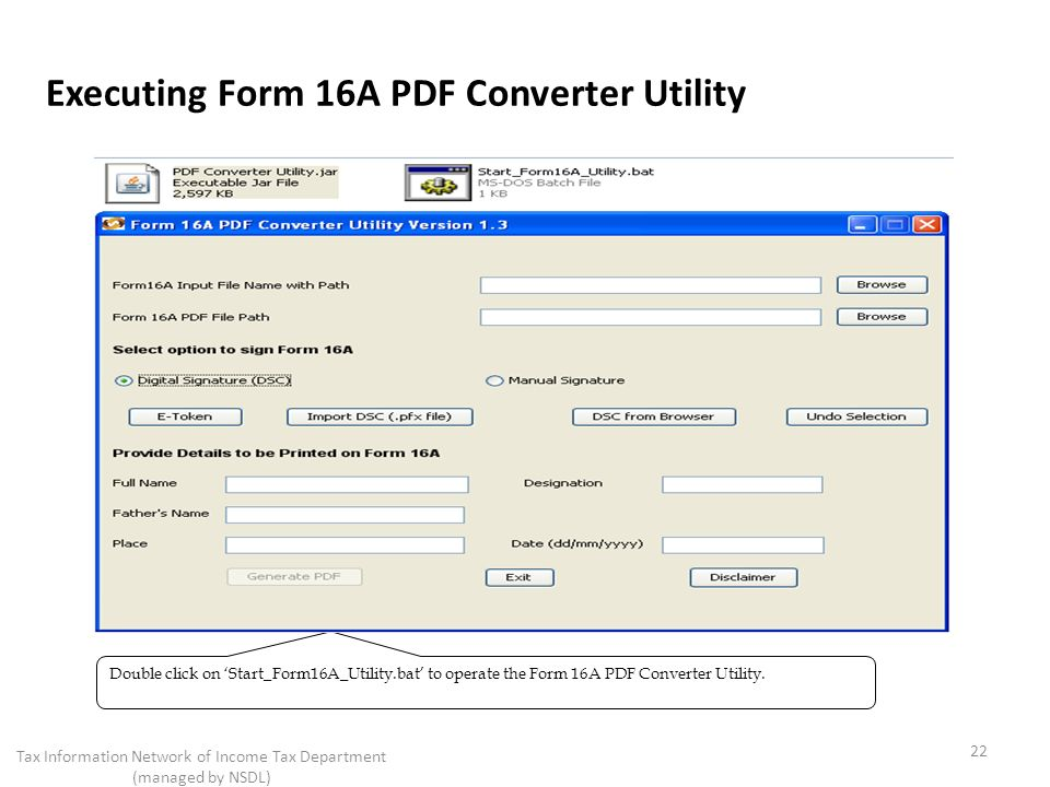 Executing Form 16A PDF Converter Utility 22 Tax Information Network of Income Tax Department (managed by NSDL) Double click on Start_Form16A_Utility.bat to operate the Form 16A PDF Converter Utility.