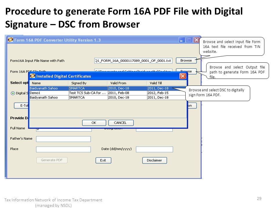 Procedure to generate Form 16A PDF File with Digital Signature – DSC from Browser 29 Tax Information Network of Income Tax Department (managed by NSDL) Browse and select Input file Form 16A text file received from TIN website.