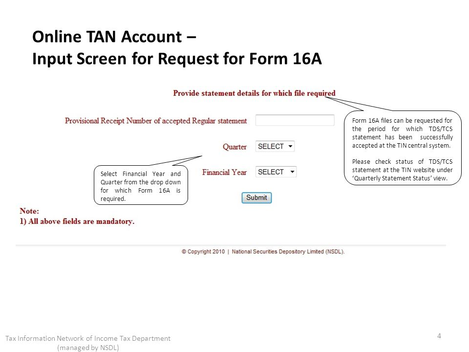 Online TAN Account – Input Screen for Request for Form 16A 4 Tax Information Network of Income Tax Department (managed by NSDL) Form 16A files can be requested for the period for which TDS/TCS statement has been successfully accepted at the TIN central system.