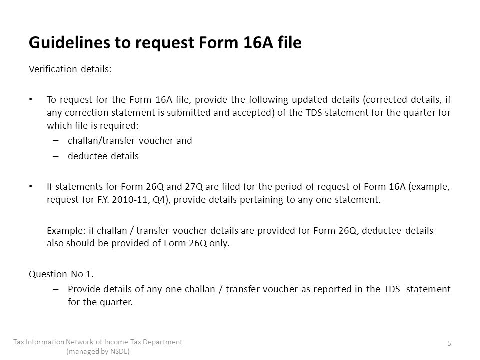 Guidelines to request Form 16A file Verification details: To request for the Form 16A file, provide the following updated details (corrected details, if any correction statement is submitted and accepted) of the TDS statement for the quarter for which file is required: – challan/transfer voucher and – deductee details If statements for Form 26Q and 27Q are filed for the period of request of Form 16A (example, request for F.Y.