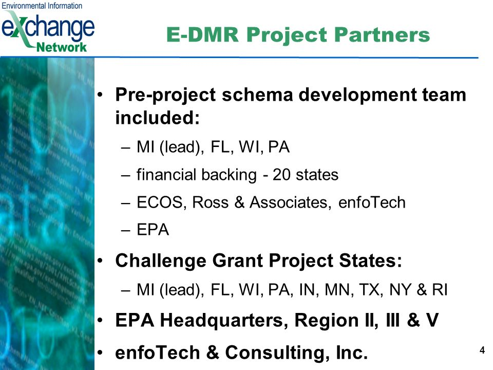 4 E-DMR Project Partners Pre-project schema development team included: –MI (lead), FL, WI, PA –financial backing - 20 states –ECOS, Ross & Associates, enfoTech –EPA Challenge Grant Project States: –MI (lead), FL, WI, PA, IN, MN, TX, NY & RI EPA Headquarters, Region II, III & V enfoTech & Consulting, Inc.