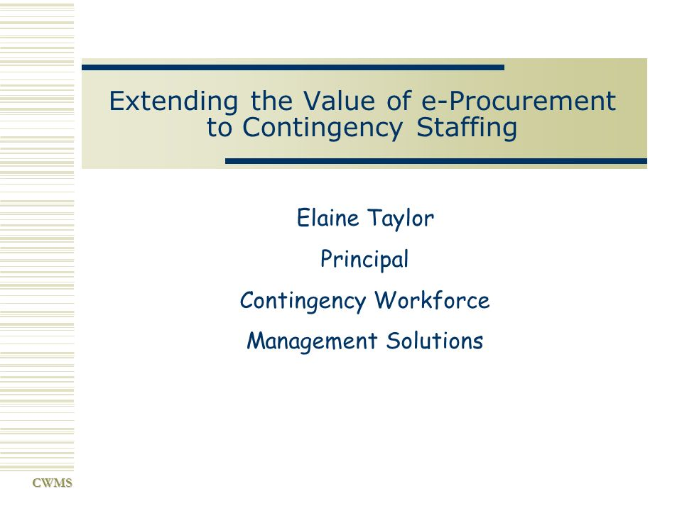 CWMS Extending the Value of e-Procurement to Contingency Staffing Elaine Taylor Principal Contingency Workforce Management Solutions