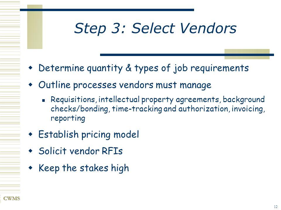 CWMS 12 Step 3: Select Vendors Determine quantity & types of job requirements Outline processes vendors must manage Requisitions, intellectual propert