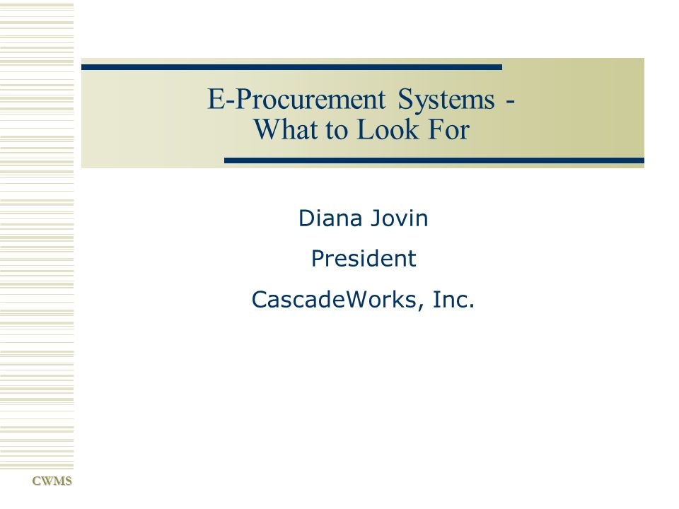 CWMS E-Procurement Systems - What to Look For Diana Jovin President CascadeWorks, Inc.