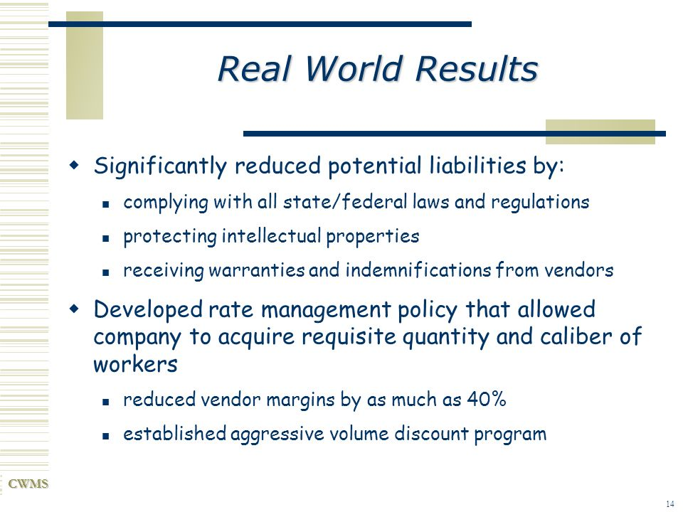 CWMS 14 Real World Results Significantly reduced potential liabilities by: complying with all state/federal laws and regulations protecting intellectu