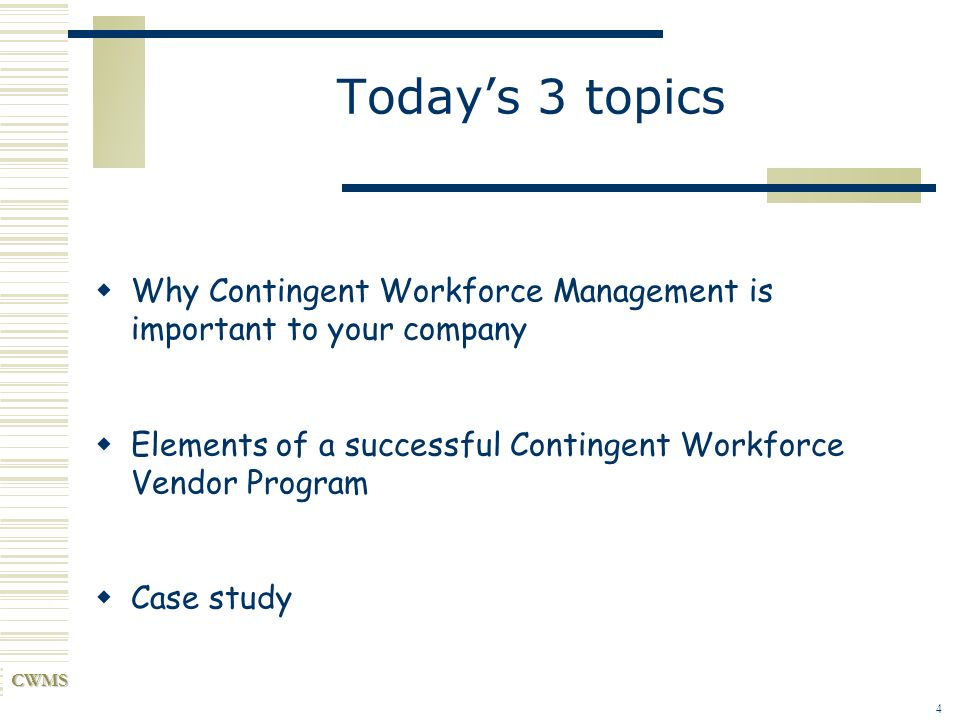 CWMS 4 Todays 3 topics Why Contingent Workforce Management is important to your company Elements of a successful Contingent Workforce Vendor Program C