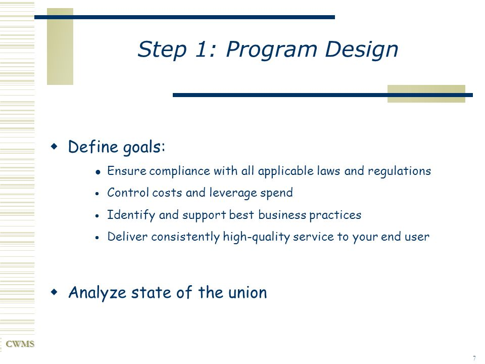 CWMS 7 Step 1: Program Design Define goals: Ensure compliance with all applicable laws and regulations Control costs and leverage spend Identify and s