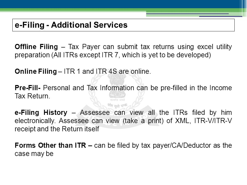 e-Filing - Additional Services Offline Filing – Tax Payer can submit tax returns using excel utility preparation (All ITRs except ITR 7, which is yet to be developed) Online Filing – ITR 1 and ITR 4S are online.