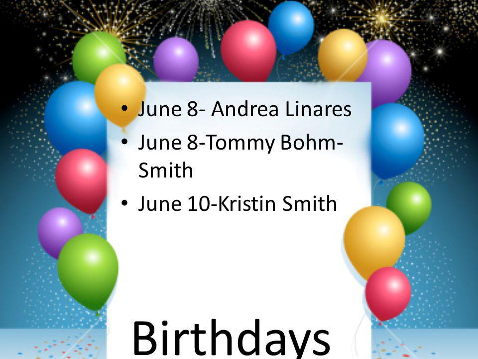 Birthdays June 8- Andrea Linares June 8-Tommy Bohm- Smith June 10-Kristin Smith