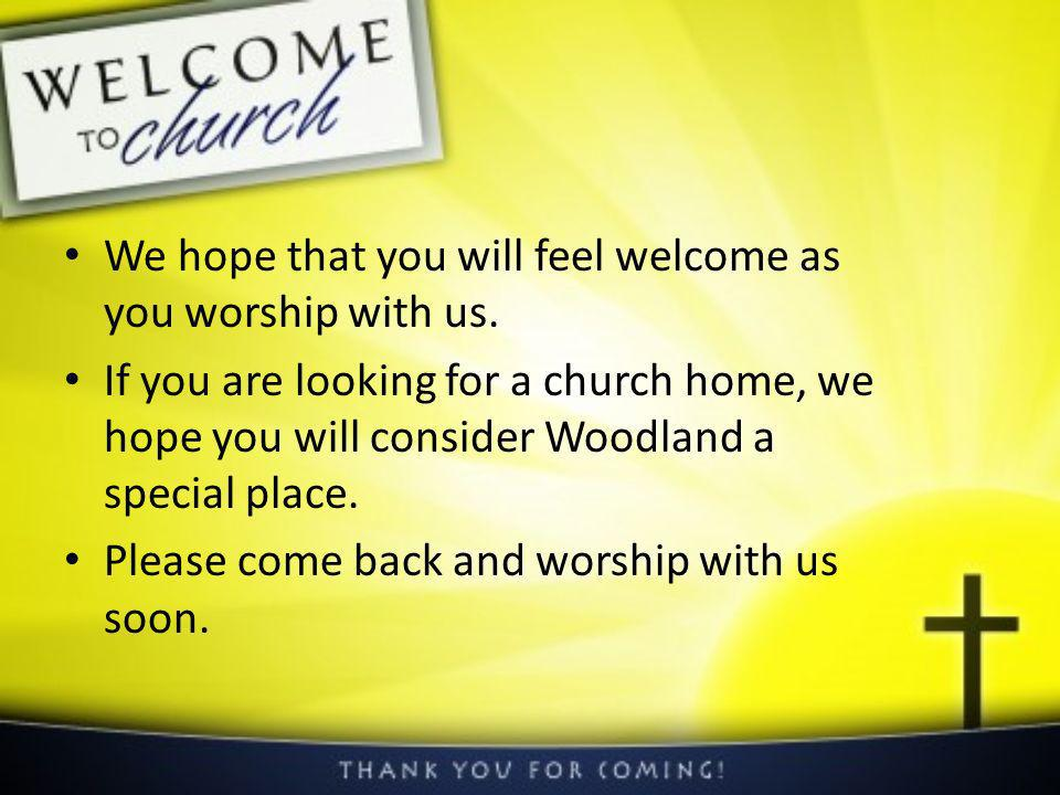 We hope that you will feel welcome as you worship with us.