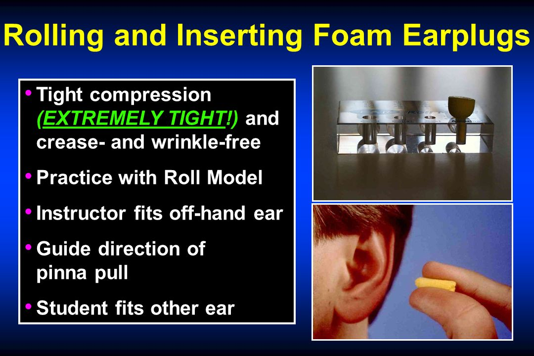 Rolling and Inserting Foam Earplugs Tight compression (EXTREMELY TIGHT!) and crease- and wrinkle-free Practice with Roll Model Instructor fits off-hand ear Guide direction of pinna pull Student fits other ear