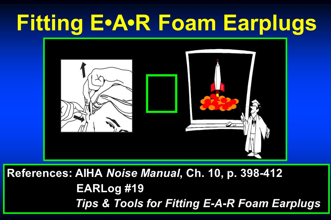 Fitting EAR Foam Earplugs References: AIHA Noise Manual, Ch.