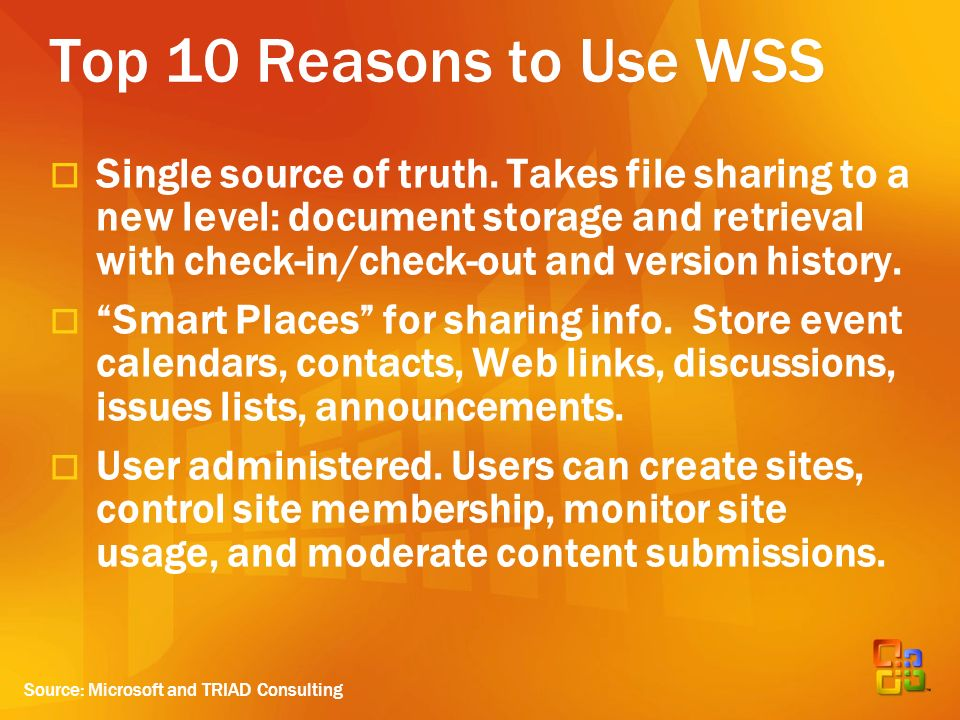 Top 10 Reasons to Use WSS Single source of truth. Takes file sharing to a new level: document storage and retrieval with check-in/check-out and versio