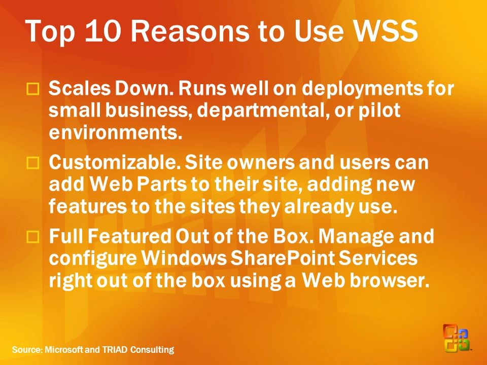 Top 10 Reasons to Use WSS Scales Down. Runs well on deployments for small business, departmental, or pilot environments. Customizable. Site owners and
