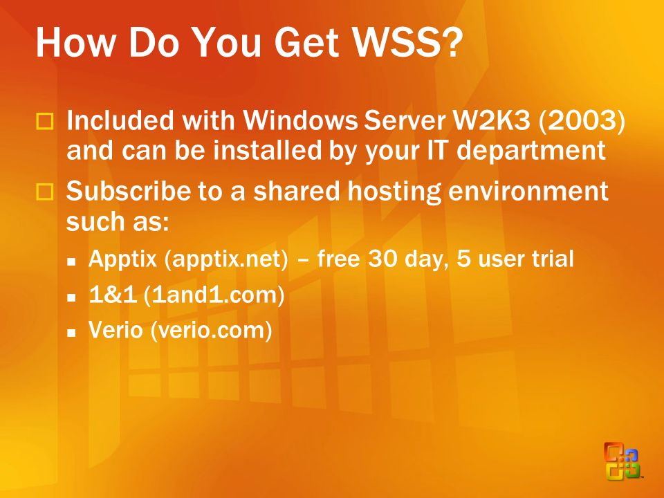 How Do You Get WSS? Included with Windows Server W2K3 (2003) and can be installed by your IT department Subscribe to a shared hosting environment such