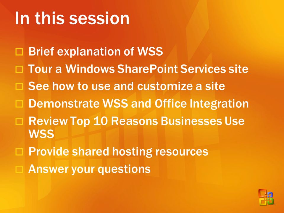 In this session Brief explanation of WSS Tour a Windows SharePoint Services site See how to use and customize a site Demonstrate WSS and Office Integration Review Top 10 Reasons Businesses Use WSS Provide shared hosting resources Answer your questions
