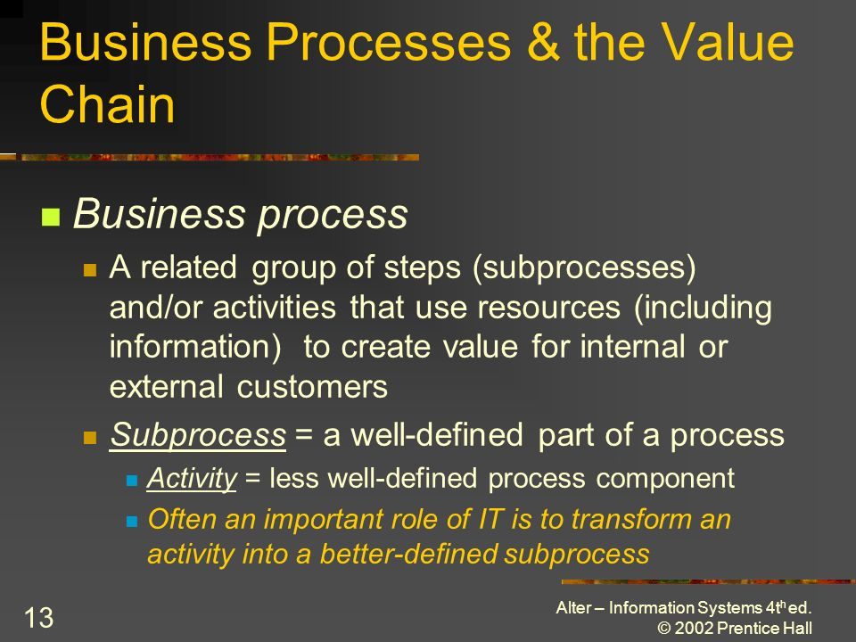 Alter – Information Systems 4t h ed. © 2002 Prentice Hall 13 Business Processes & the Value Chain Business process A related group of steps (subproces