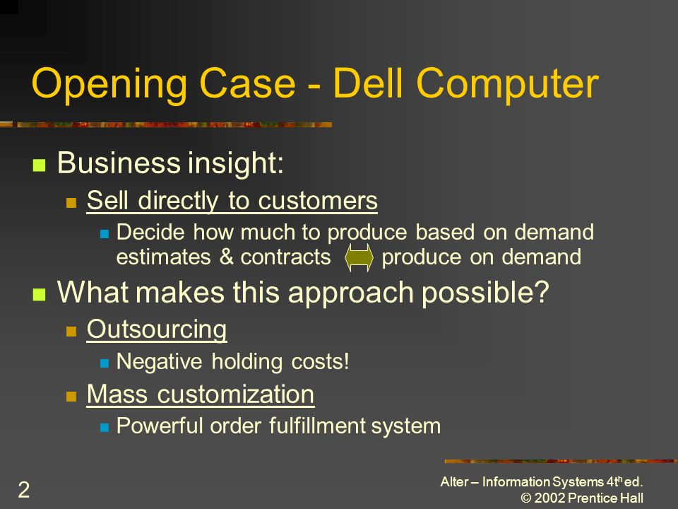 Alter – Information Systems 4t h ed. © 2002 Prentice Hall 2 Opening Case - Dell Computer Business insight: Sell directly to customers Decide how much