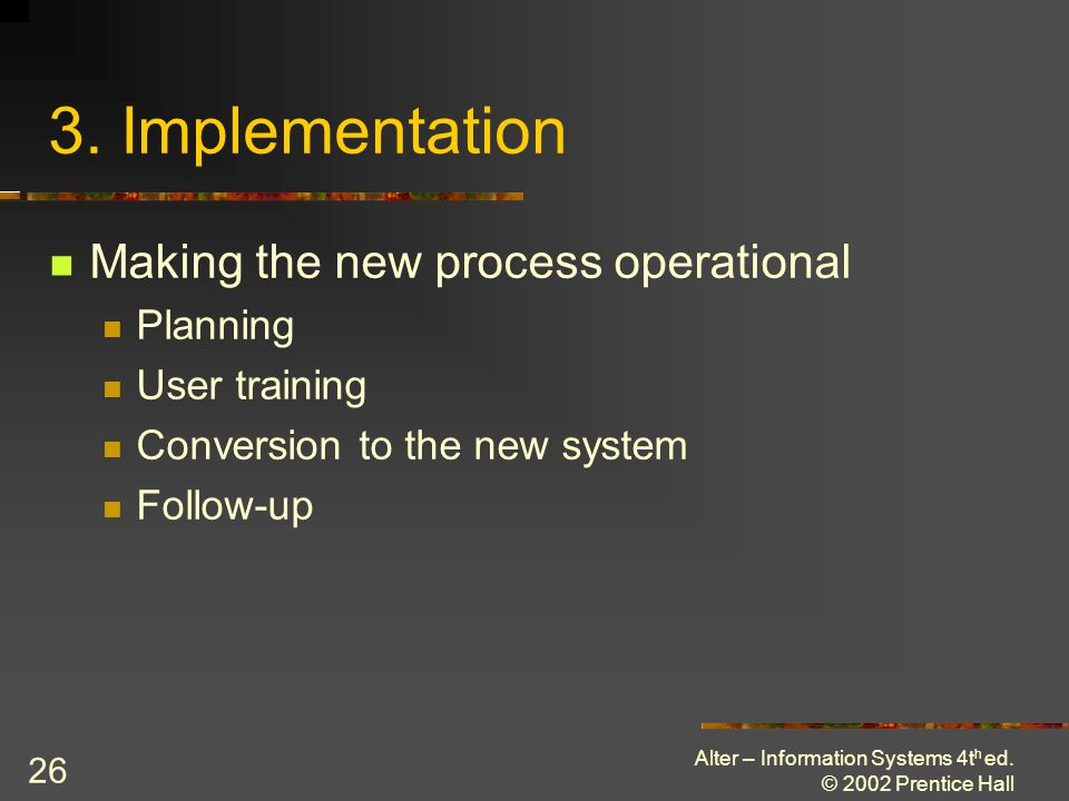 Alter – Information Systems 4t h ed. © 2002 Prentice Hall 26 3. Implementation Making the new process operational Planning User training Conversion to