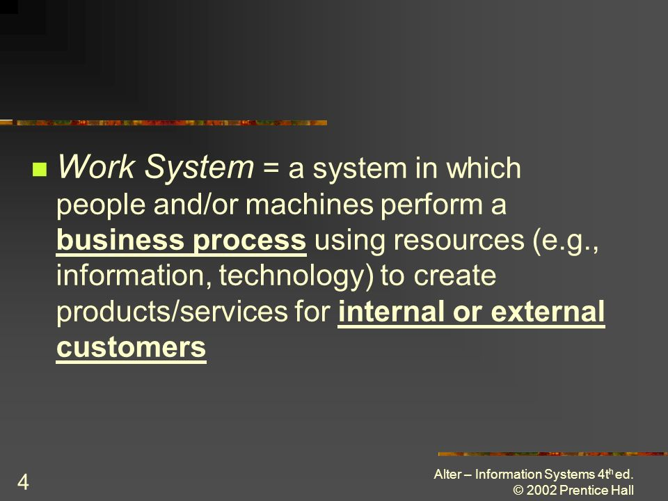 Alter – Information Systems 4t h ed. © 2002 Prentice Hall 4 Work System = a system in which people and/or machines perform a business process using re