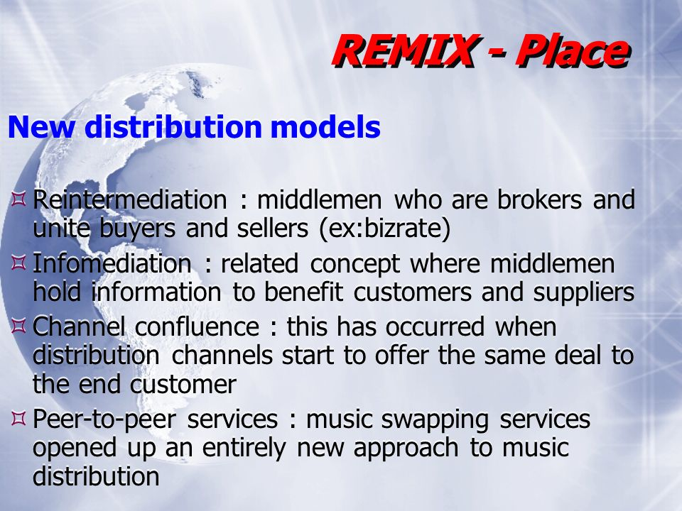 New distribution models Reintermediation : middlemen who are brokers and unite buyers and sellers (ex:bizrate) Infomediation : related concept where middlemen hold information to benefit customers and suppliers Channel confluence : this has occurred when distribution channels start to offer the same deal to the end customer Peer-to-peer services : music swapping services opened up an entirely new approach to music distribution New distribution models Reintermediation : middlemen who are brokers and unite buyers and sellers (ex:bizrate) Infomediation : related concept where middlemen hold information to benefit customers and suppliers Channel confluence : this has occurred when distribution channels start to offer the same deal to the end customer Peer-to-peer services : music swapping services opened up an entirely new approach to music distribution REMIX - Place