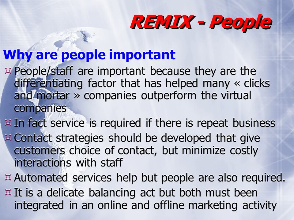 Why are people important People/staff are important because they are the differentiating factor that has helped many « clicks and mortar » companies outperform the virtual companies In fact service is required if there is repeat business Contact strategies should be developed that give customers choice of contact, but minimize costly interactions with staff Automated services help but people are also required.