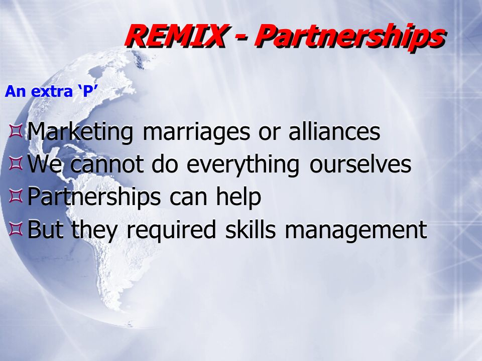 An extra P Marketing marriages or alliances We cannot do everything ourselves Partnerships can help But they required skills management An extra P Marketing marriages or alliances We cannot do everything ourselves Partnerships can help But they required skills management REMIX - Partnerships