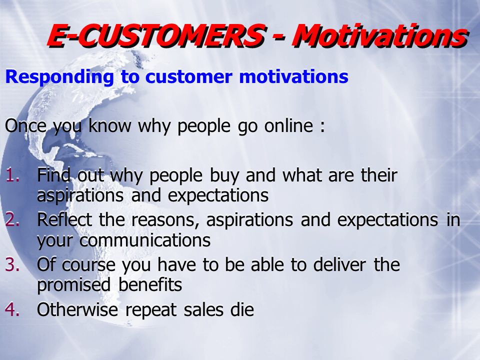 Responding to customer motivations Once you know why people go online : 1.Find out why people buy and what are their aspirations and expectations 2.Reflect the reasons, aspirations and expectations in your communications 3.Of course you have to be able to deliver the promised benefits 4.Otherwise repeat sales die Responding to customer motivations Once you know why people go online : 1.Find out why people buy and what are their aspirations and expectations 2.Reflect the reasons, aspirations and expectations in your communications 3.Of course you have to be able to deliver the promised benefits 4.Otherwise repeat sales die E-CUSTOMERS - Motivations