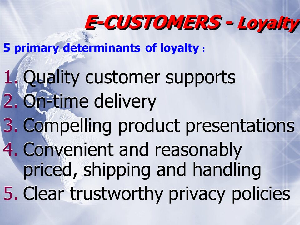 5 primary determinants of loyalty : 1.Quality customer supports 2.On-time delivery 3.Compelling product presentations 4.Convenient and reasonably priced, shipping and handling 5.Clear trustworthy privacy policies 5 primary determinants of loyalty : 1.Quality customer supports 2.On-time delivery 3.Compelling product presentations 4.Convenient and reasonably priced, shipping and handling 5.Clear trustworthy privacy policies E-CUSTOMERS - Loyalty