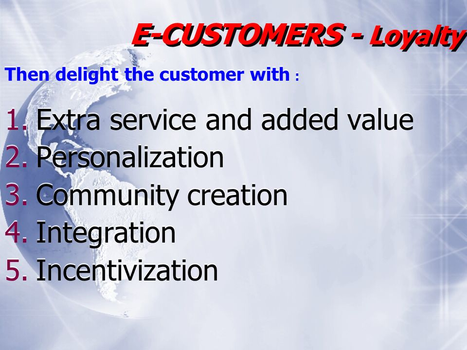 Then delight the customer with : 1.Extra service and added value 2.Personalization 3.Community creation 4.Integration 5.Incentivization Then delight the customer with : 1.Extra service and added value 2.Personalization 3.Community creation 4.Integration 5.Incentivization E-CUSTOMERS - Loyalty