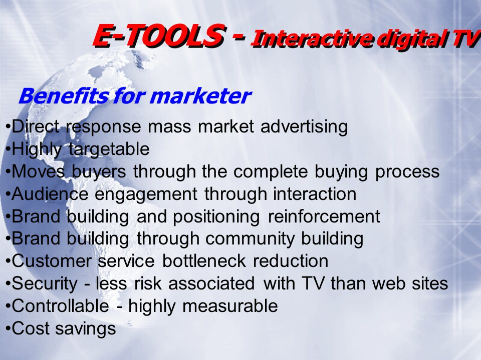 E-TOOLS - Interactive digital TV Direct response mass market advertising Highly targetable Moves buyers through the complete buying process Audience engagement through interaction Brand building and positioning reinforcement Brand building through community building Customer service bottleneck reduction Security - less risk associated with TV than web sites Controllable - highly measurable Cost savings Benefits for marketer
