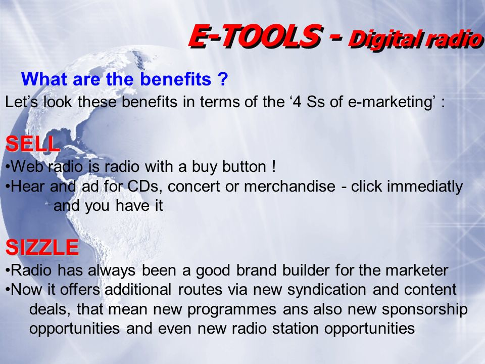 E-TOOLS - Digital radio Lets look these benefits in terms of the 4 Ss of e-marketing :SELL Web radio is radio with a buy button .