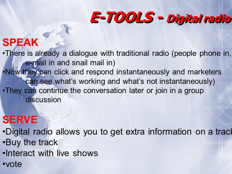 E-TOOLS - Digital radio SPEAK There is already a dialogue with traditional radio (people phone in, e-mail in and snail mail in) Now they can click and respond instantaneously and marketers can see whats working and whats not instantaneously) They can continue the conversation later or join in a group discussionSERVE Digital radio allows you to get extra information on a track Buy the track Interact with live shows vote