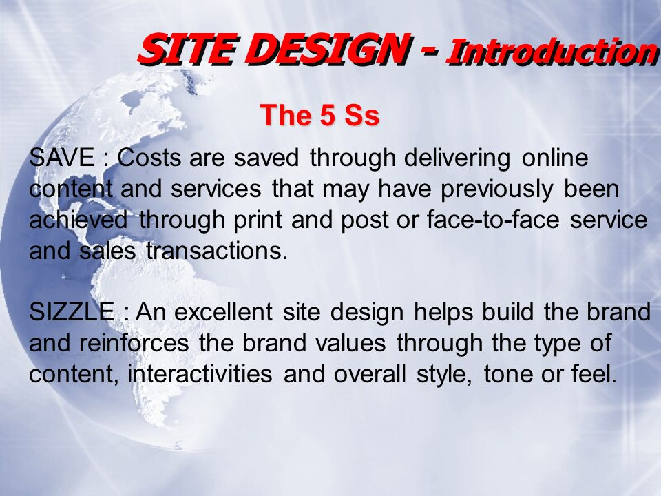 SITE DESIGN - Introduction The 5 Ss SAVE : Costs are saved through delivering online content and services that may have previously been achieved through print and post or face-to-face service and sales transactions.