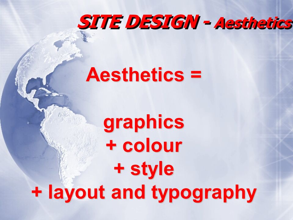 SITE DESIGN - Aesthetics Aesthetics = graphics + colour + style + layout and typography
