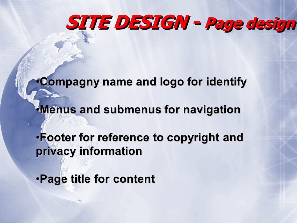 SITE DESIGN - Page design Compagny name and logo for identifyCompagny name and logo for identify Menus and submenus for navigationMenus and submenus for navigation Footer for reference to copyright andFooter for reference to copyright and privacy information Page title for contentPage title for content