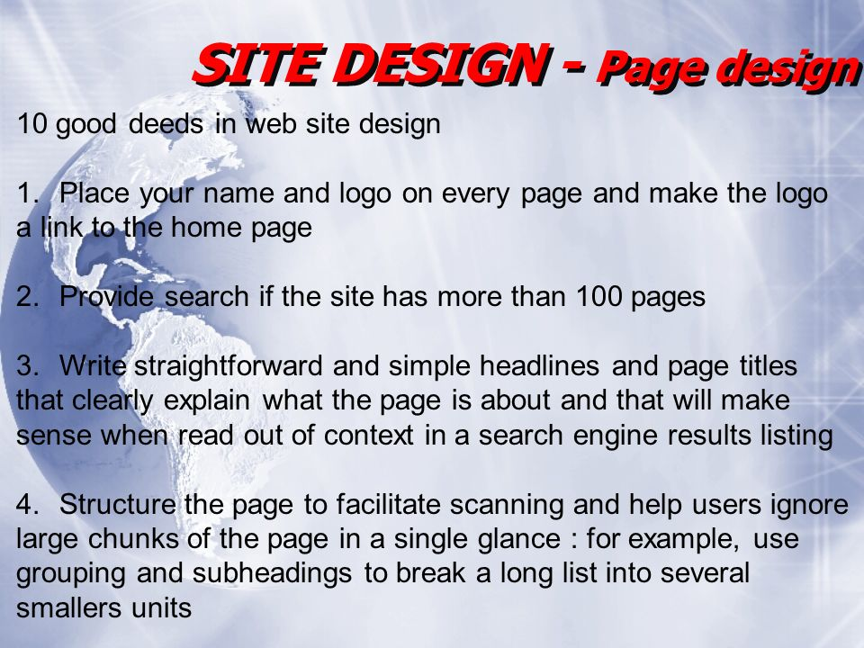SITE DESIGN - Page design 10 good deeds in web site design 1.Place your name and logo on every page and make the logo a link to the home page 2.Provide search if the site has more than 100 pages 3.Write straightforward and simple headlines and page titles that clearly explain what the page is about and that will make sense when read out of context in a search engine results listing 4.Structure the page to facilitate scanning and help users ignore large chunks of the page in a single glance : for example, use grouping and subheadings to break a long list into several smallers units